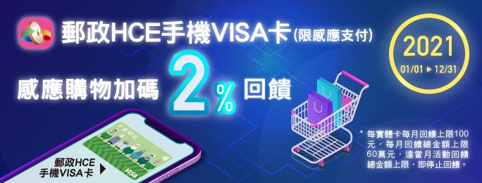 活動期間以郵政HCE手機VISA卡消費購物(限感應支付),加碼享2%回饋金。每實體卡每月回饋上限100元,每月回饋總金額上限60萬元,達當月活動回饋總金額上限,即停止回饋。