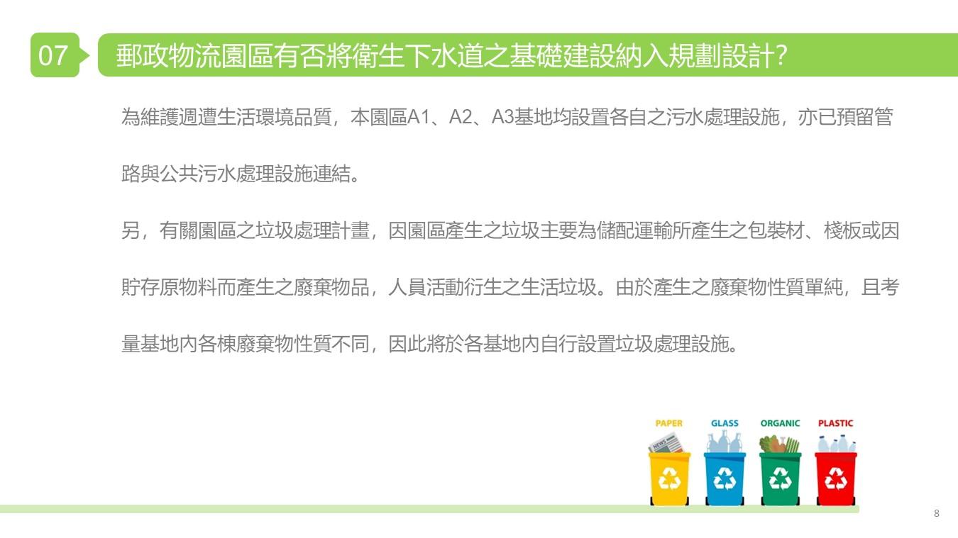 一、為維護週遭生活環境品質,本園區A1、A2、A3基地均設置各自之污水處理設施,亦已預留管路與公共污水處理設施連結。 二、另,有關園區之垃圾處理計畫,因園區產生之垃圾主要為儲配運輸所產生之包裝材、棧板或因貯存原物料而產生之廢棄物品,人員活動衍生之生活垃圾。由於產生之廢棄物性質單純,且考量基地內各棟廢棄物性質不同,因此將於各基地內自行設置垃圾處理設施。